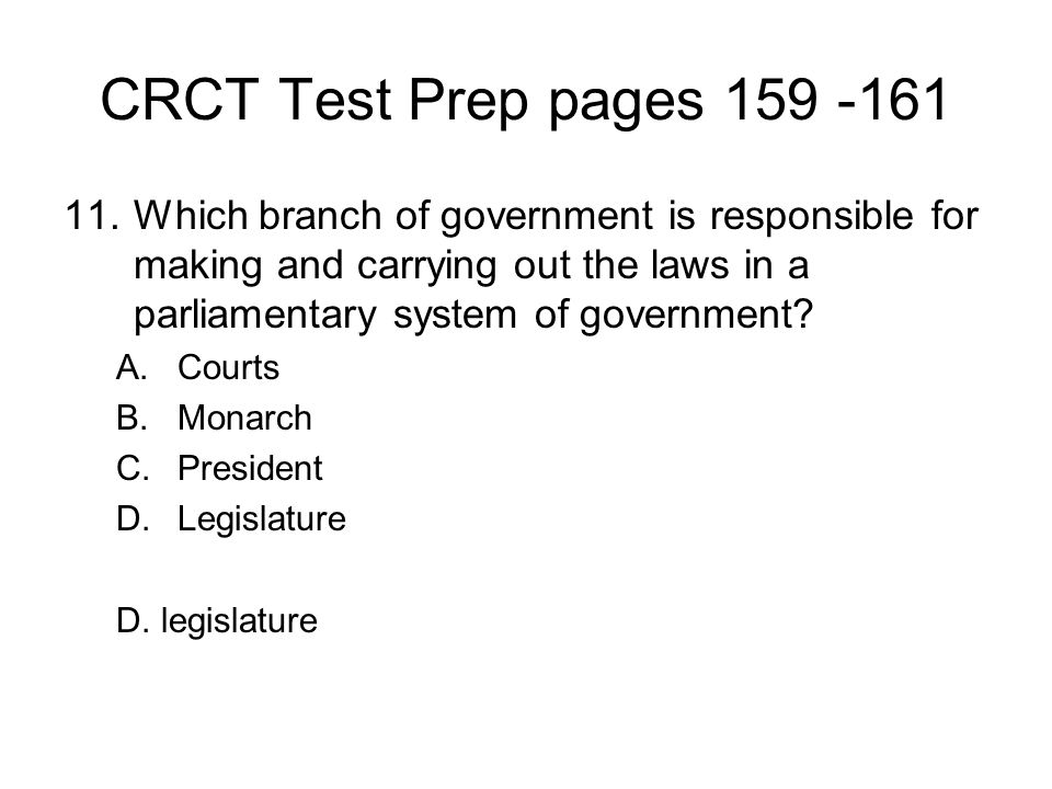 CRCT Test Prep pages 159 -161 Which branch of government is responsible for making and carrying out the laws in a parliamentary system of government