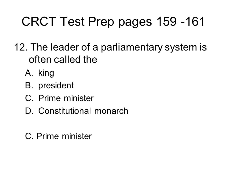 CRCT Test Prep pages 159 -161 12. The leader of a parliamentary system is often called the. king. president.