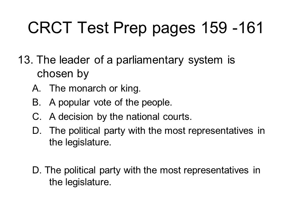 CRCT Test Prep pages 159 -161 13. The leader of a parliamentary system is chosen by. The monarch or king.