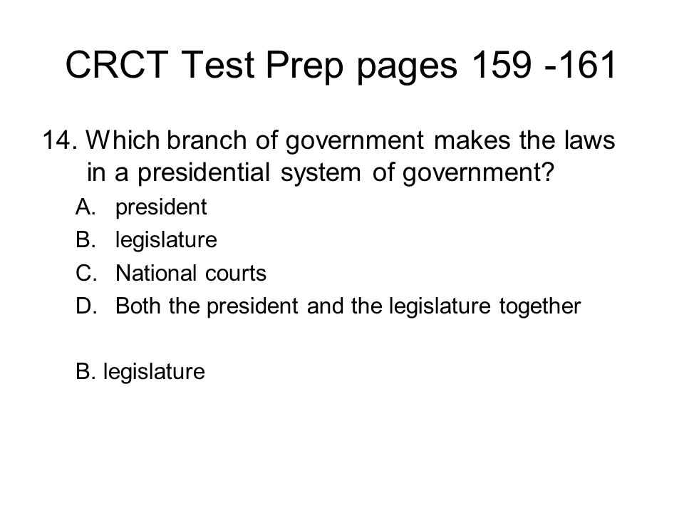 CRCT Test Prep pages 159 -161 14. Which branch of government makes the laws in a presidential system of government