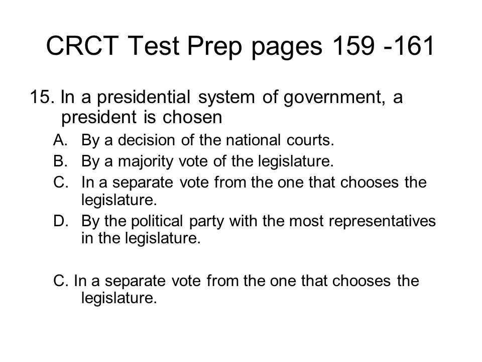CRCT Test Prep pages 159 -161 15. In a presidential system of government, a president is chosen. By a decision of the national courts.