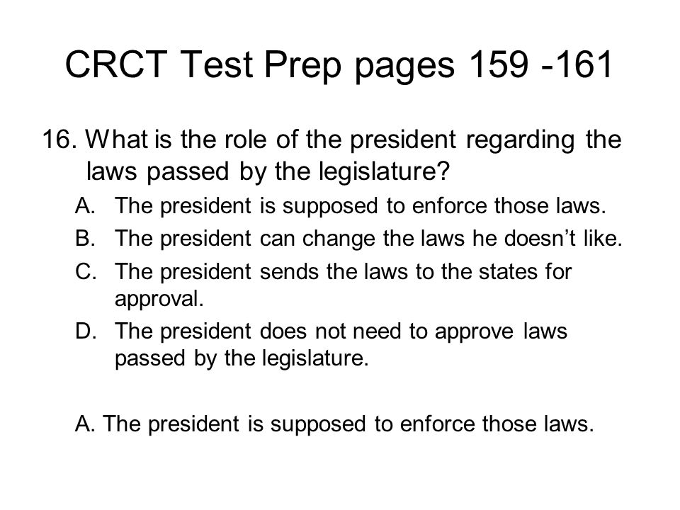 CRCT Test Prep pages 159 -161 16. What is the role of the president regarding the laws passed by the legislature