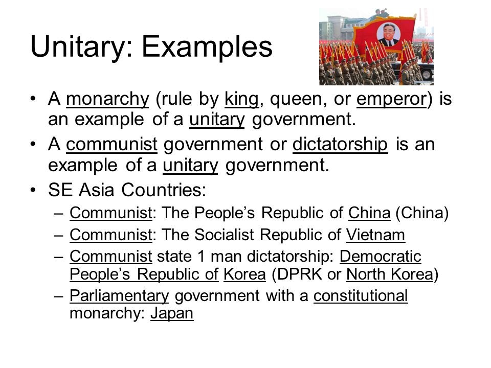 Unitary: Examples A monarchy (rule by king, queen, or emperor) is an example of a unitary government.