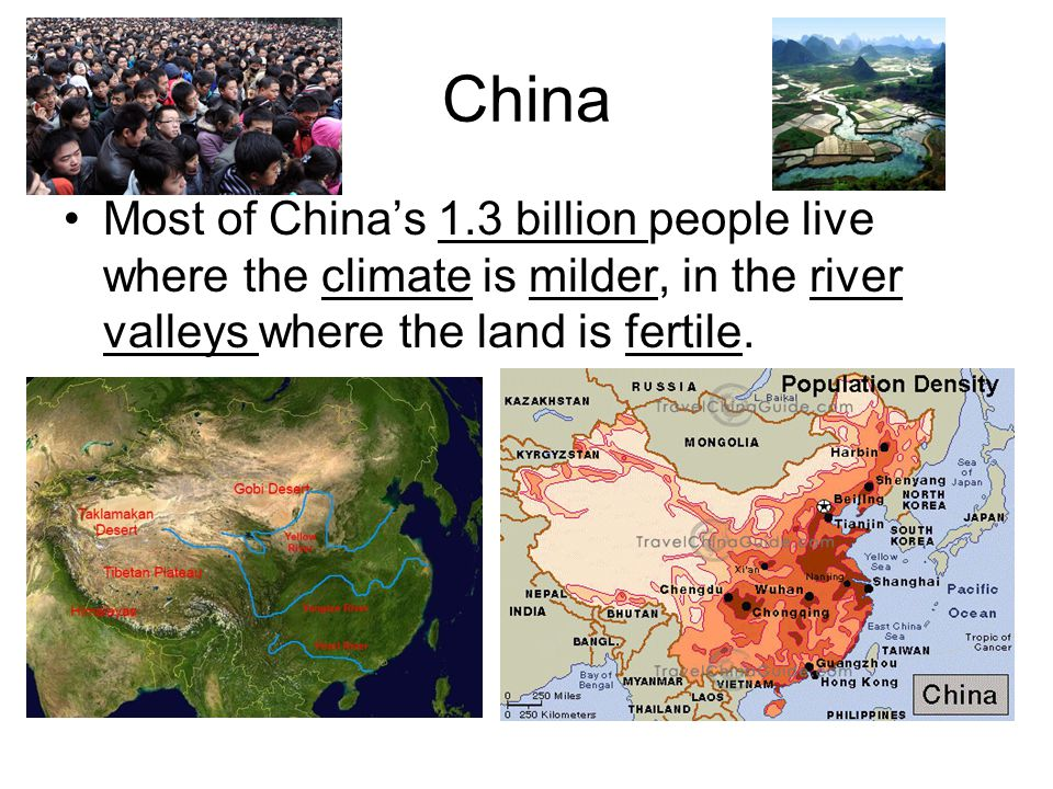 China Most of China's 1.3 billion people live where the climate is milder, in the river valleys where the land is fertile.