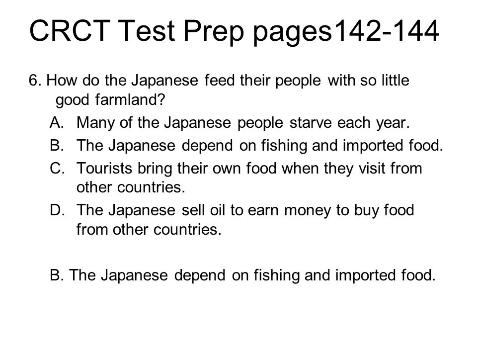 CRCT Test Prep pages142-144 6. How do the Japanese feed their people with so little good farmland Many of the Japanese people starve each year.