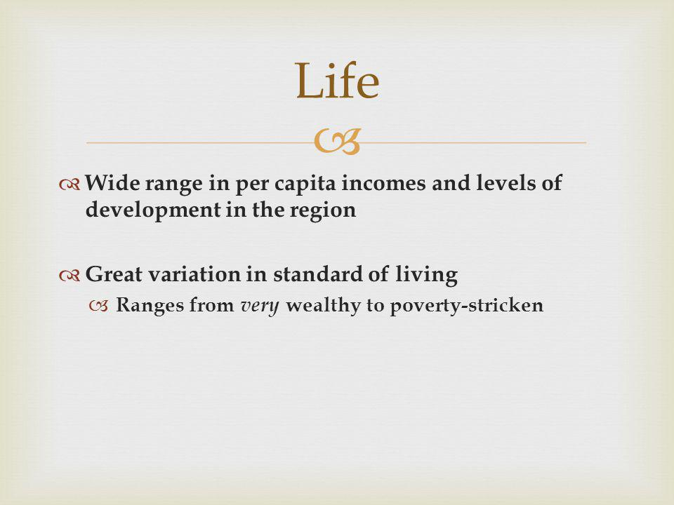 Life Wide range in per capita incomes and levels of development in the region. Great variation in standard of living.