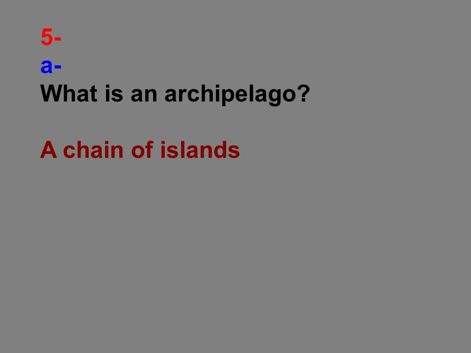 5- a- What is an archipelago A chain of islands