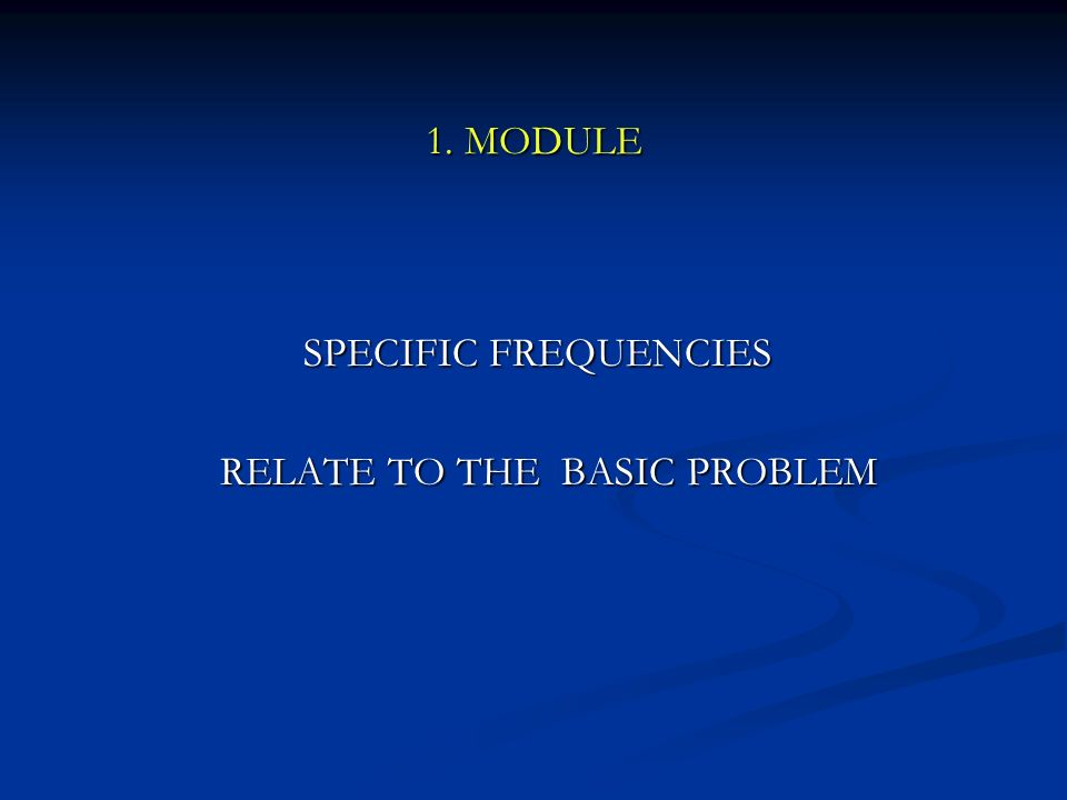 1. MODULE SPECIFIC FREQUENCIES RELATE TO THE BASIC PROBLEM