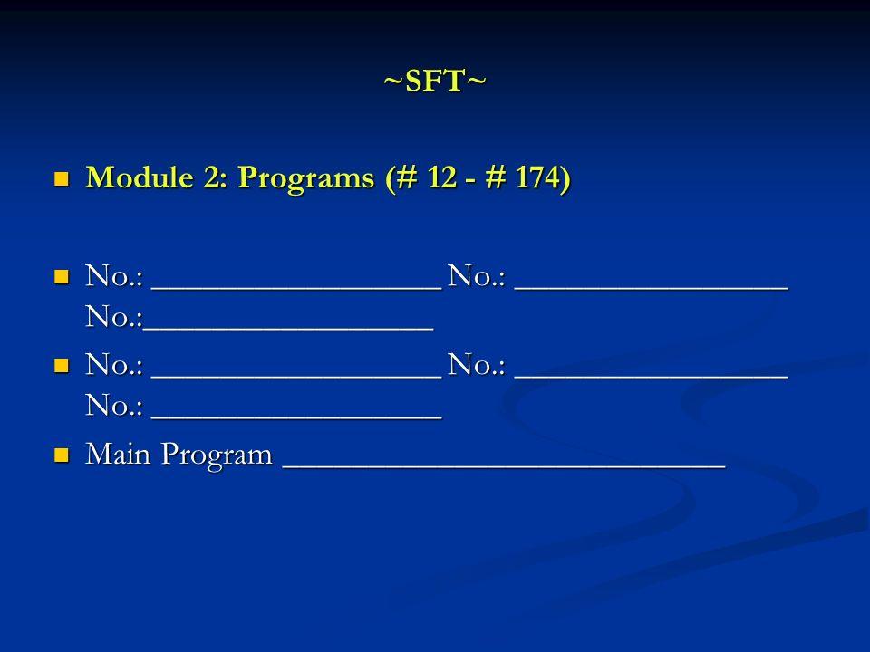 ~SFT~ Module 2: Programs (# 12 - # 174) No.: _________________ No.: ________________ No.:_________________.