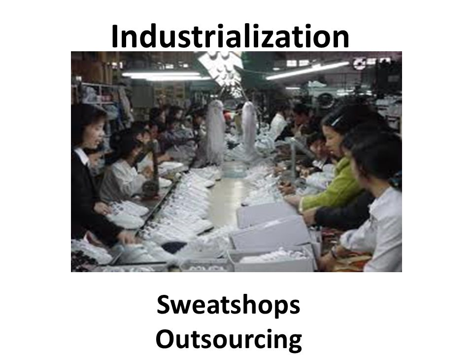 Industrialization Sweatshops Outsourcing