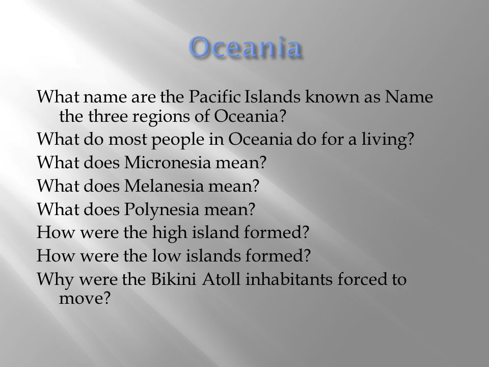 Oceania What name are the Pacific Islands known as Name the three regions of Oceania What do most people in Oceania do for a living