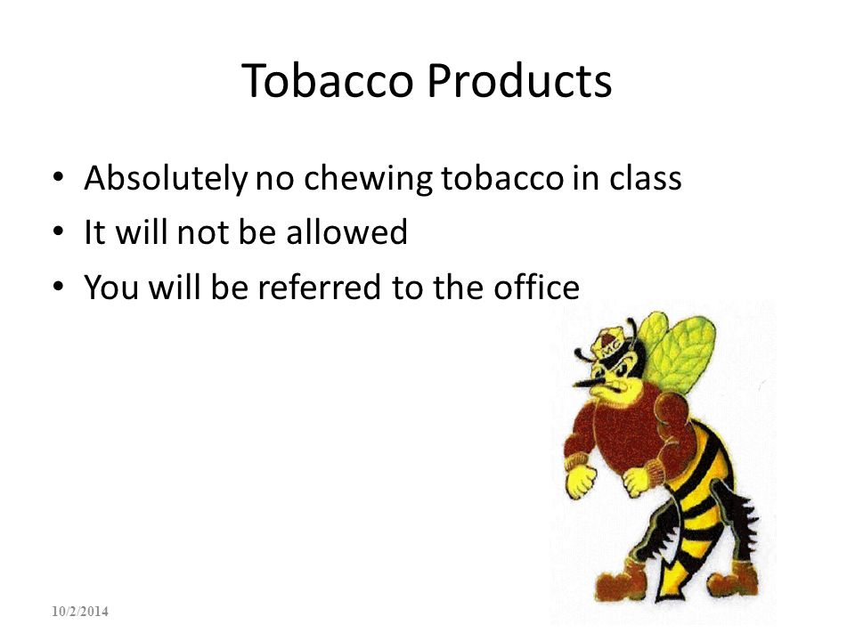 Tobacco Products Absolutely no chewing tobacco in class