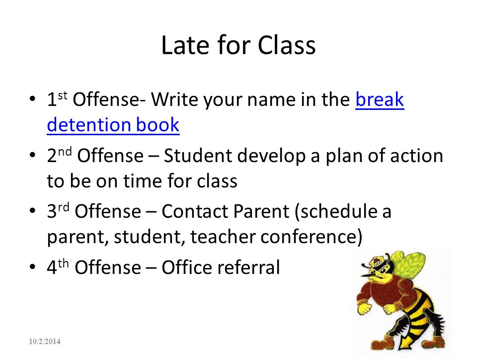 Late for Class 1st Offense- Write your name in the break detention book. 2nd Offense – Student develop a plan of action to be on time for class.