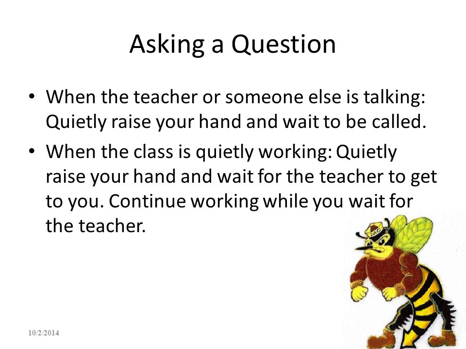 Asking a Question When the teacher or someone else is talking: Quietly raise your hand and wait to be called.