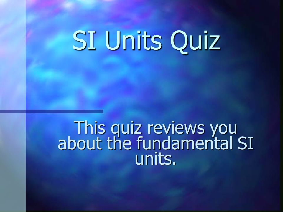 This quiz reviews you about the fundamental SI units.