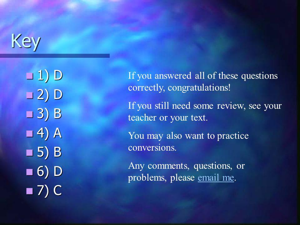 Key 1) D. 2) D. 3) B. 4) A. 5) B. 6) D. 7) C. If you answered all of these questions correctly, congratulations!