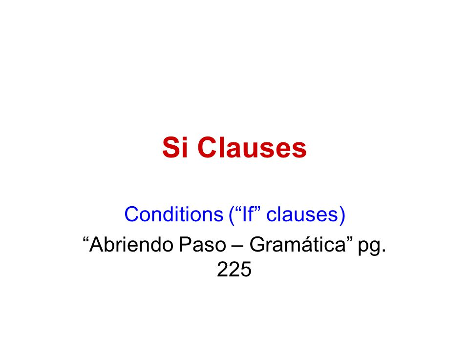 Conditions ( If clauses) Abriendo Paso – Gramática pg. 225