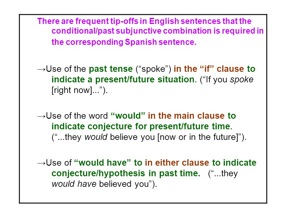 There are frequent tip-offs in English sentences that the conditional/past subjunctive combination is required in the corresponding Spanish sentence.