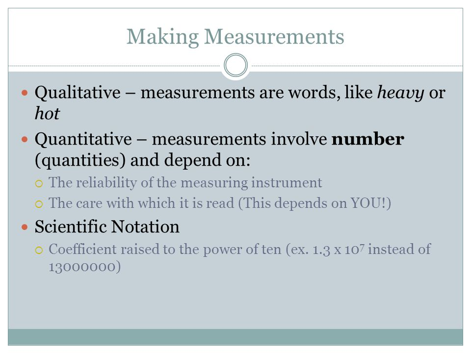 Making Measurements Qualitative – measurements are words, like heavy or hot. Quantitative – measurements involve number (quantities) and depend on:
