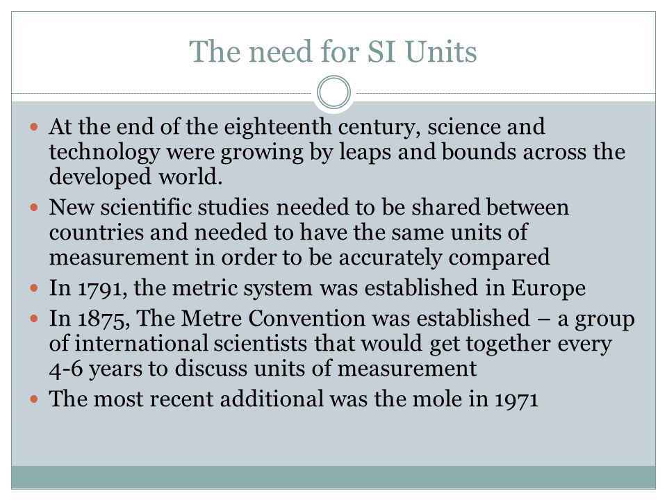 The need for SI Units At the end of the eighteenth century, science and technology were growing by leaps and bounds across the developed world.