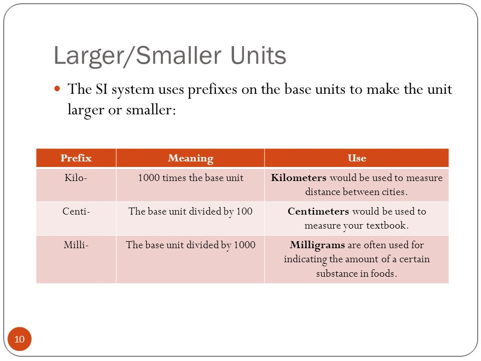 Larger/Smaller Units The SI system uses prefixes on the base units to make the unit larger or smaller: