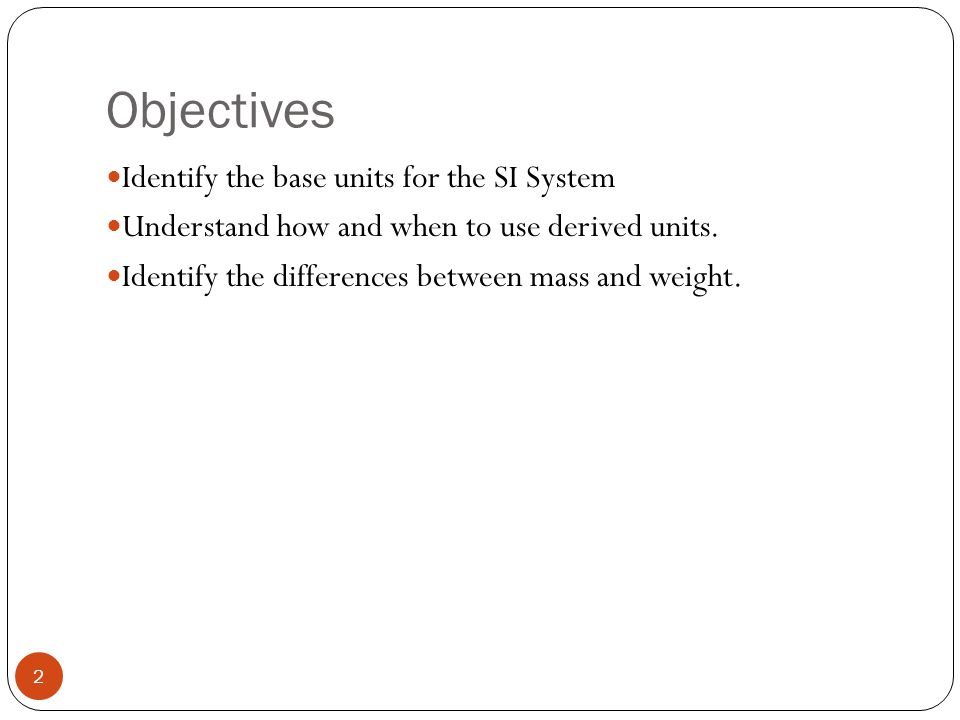 Objectives Identify the base units for the SI System