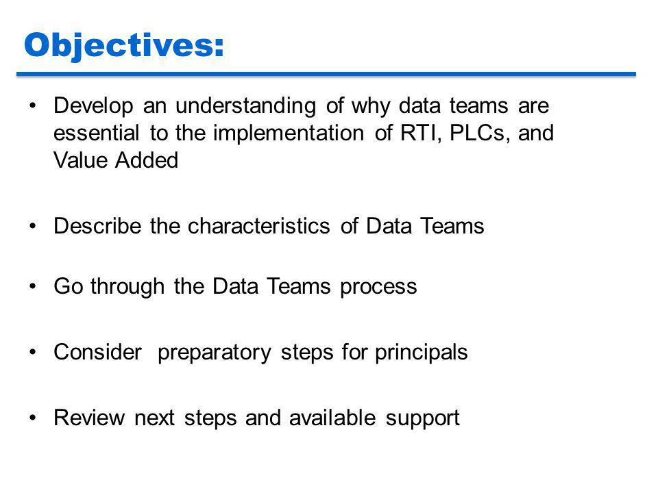 Objectives: Develop an understanding of why data teams are essential to the implementation of RTI, PLCs, and Value Added.