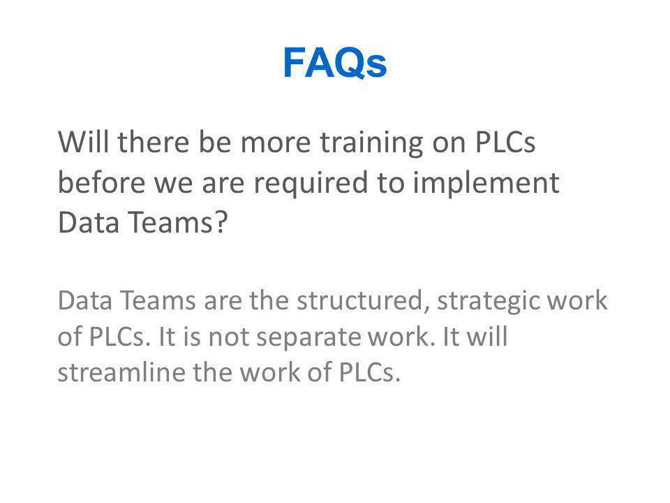 FAQs Will there be more training on PLCs before we are required to implement Data Teams
