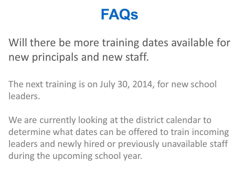 FAQs Will there be more training dates available for new principals and new staff. The next training is on July 30, 2014, for new school leaders.
