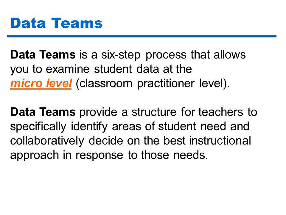 Data Teams Data Teams is a six-step process that allows you to examine student data at the micro level (classroom practitioner level).