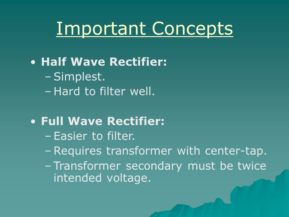 Important Concepts Half Wave Rectifier: Simplest. Hard to filter well.