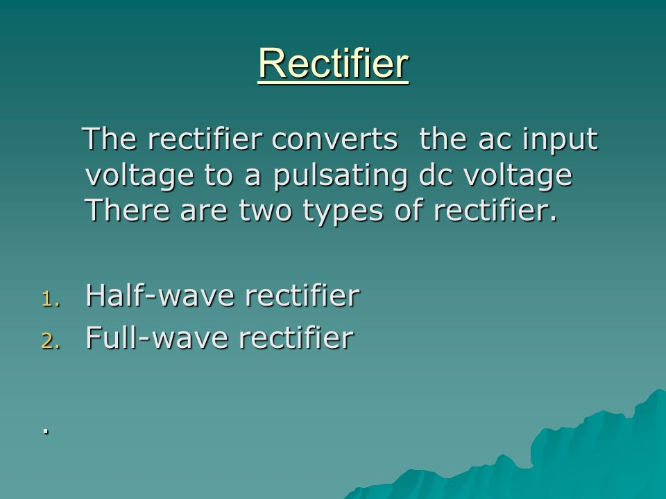 RectifierThe rectifier converts the ac input voltage to a pulsating dc voltage There are two types of rectifier.
