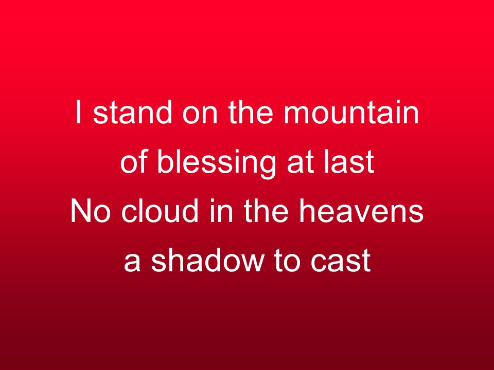 I stand on the mountain of blessing at last No cloud in the heavens a shadow to cast
