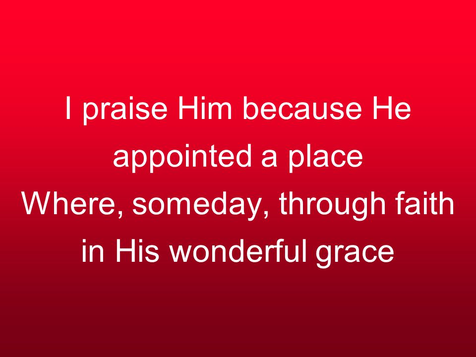 I praise Him because He appointed a place Where, someday, through faith in His wonderful grace