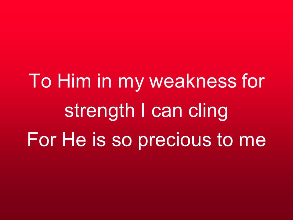 To Him in my weakness for strength I can cling For He is so precious to me