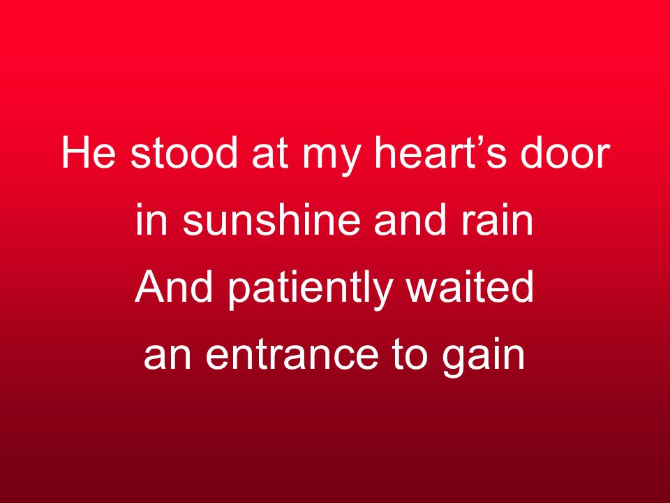 He stood at my heart's door in sunshine and rain And patiently waited an entrance to gain