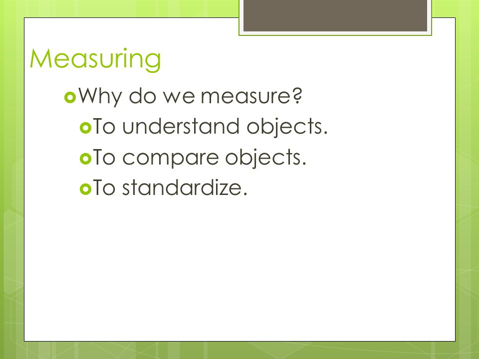 Measuring Why do we measure To understand objects.