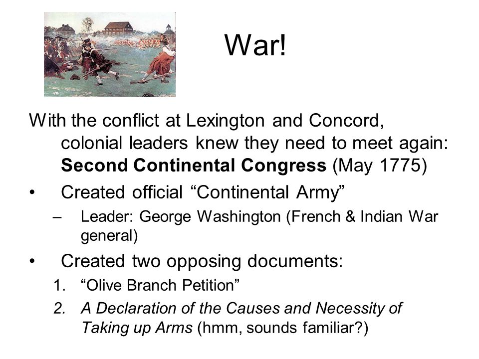 War! With the conflict at Lexington and Concord, colonial leaders knew they need to meet again: Second Continental Congress (May 1775)