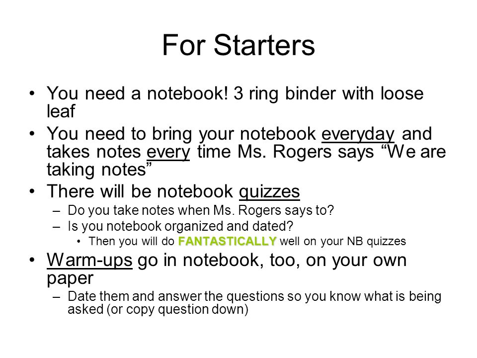 For Starters You need a notebook! 3 ring binder with loose leaf