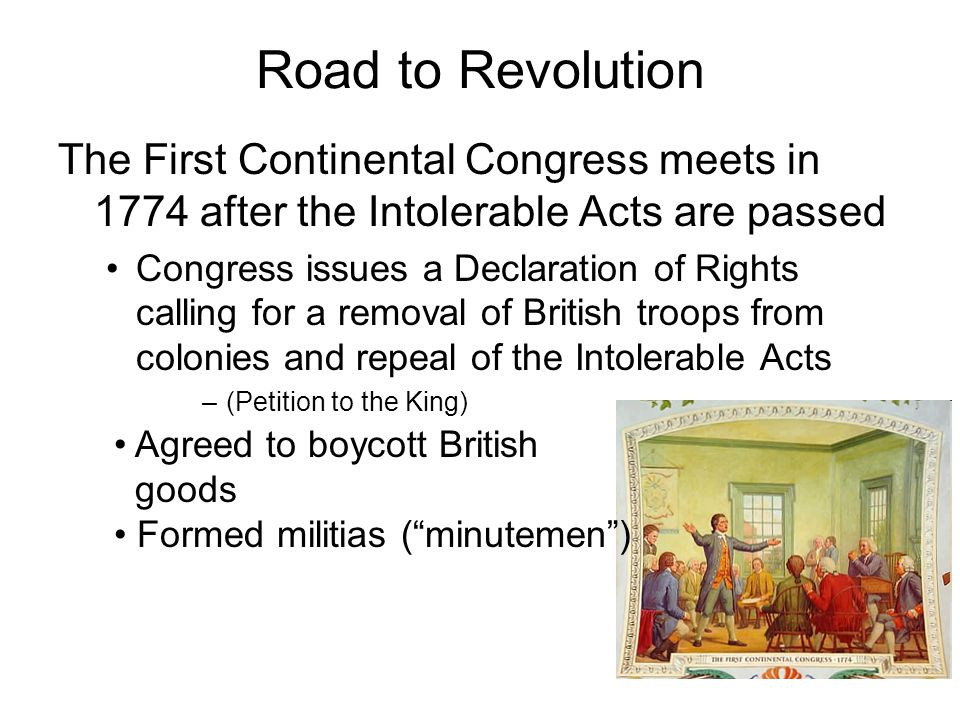 Road to Revolution The First Continental Congress meets in 1774 after the Intolerable Acts are passed.