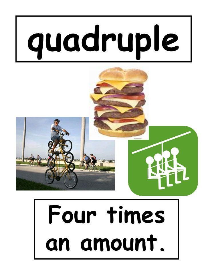 quadruple Four times an amount.
