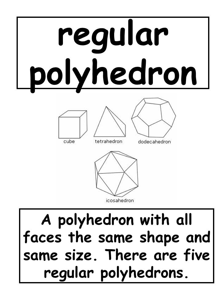 regular polyhedron A polyhedron with all faces the same shape and same size.