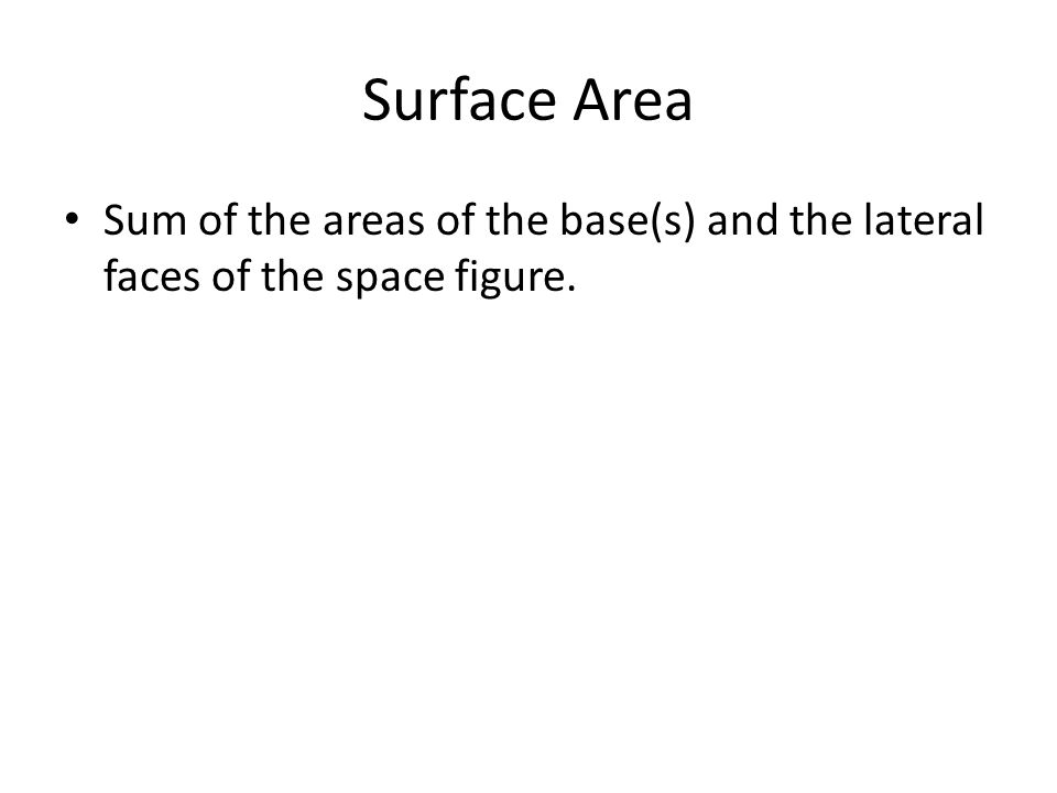 Surface Area Sum of the areas of the base(s) and the lateral faces of the space figure.