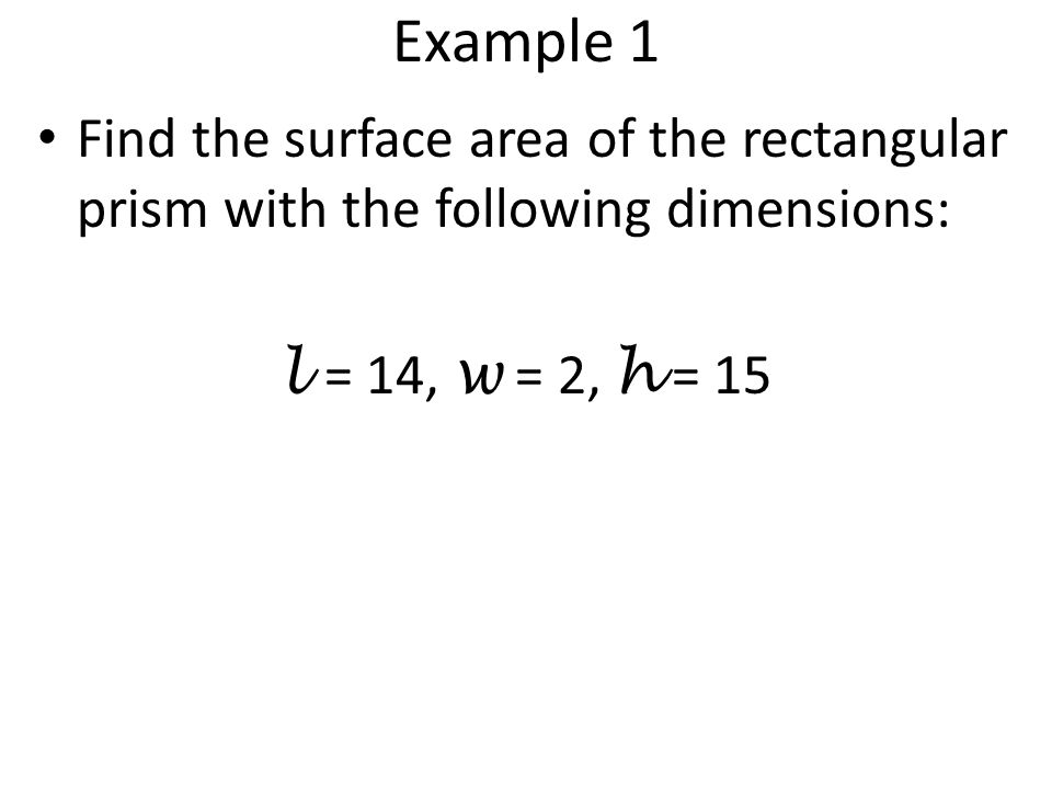 Example 1 Find the surface area of the rectangular prism with the following dimensions: l = 14, w = 2, h = 15.