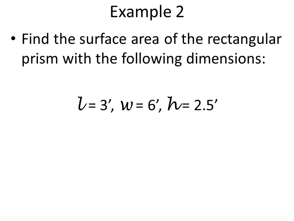 Example 2 Find the surface area of the rectangular prism with the following dimensions: l = 3', w = 6', h = 2.5'