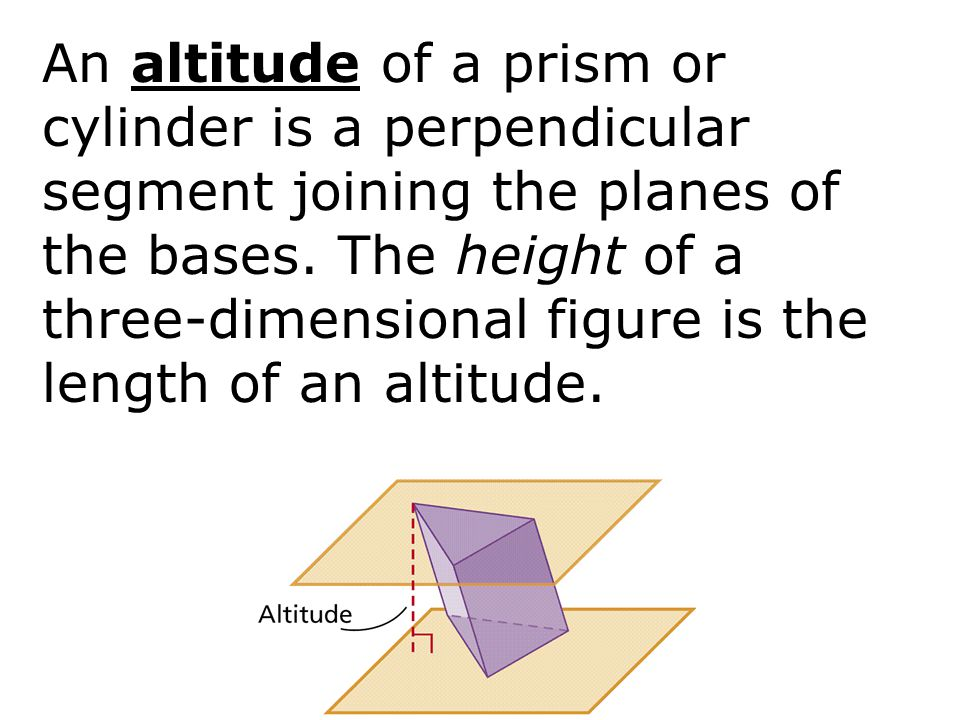 An altitude of a prism or cylinder is a perpendicular segment joining the planes of the bases.