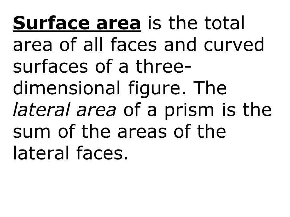 Surface area is the total area of all faces and curved