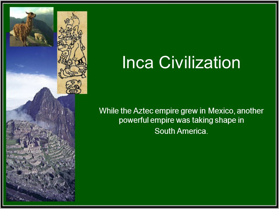 Inca Civilization While the Aztec empire grew in Mexico, another powerful empire was taking shape in.