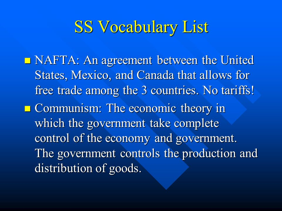 SS Vocabulary List NAFTA: An agreement between the United States, Mexico, and Canada that allows for free trade among the 3 countries. No tariffs!