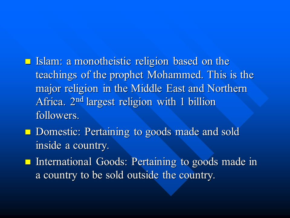 Islam: a monotheistic religion based on the teachings of the prophet Mohammed. This is the major religion in the Middle East and Northern Africa. 2nd largest religion with 1 billion followers.